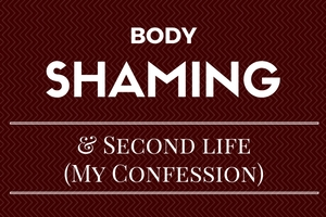 Body Shaming & Second Life (My Confession)